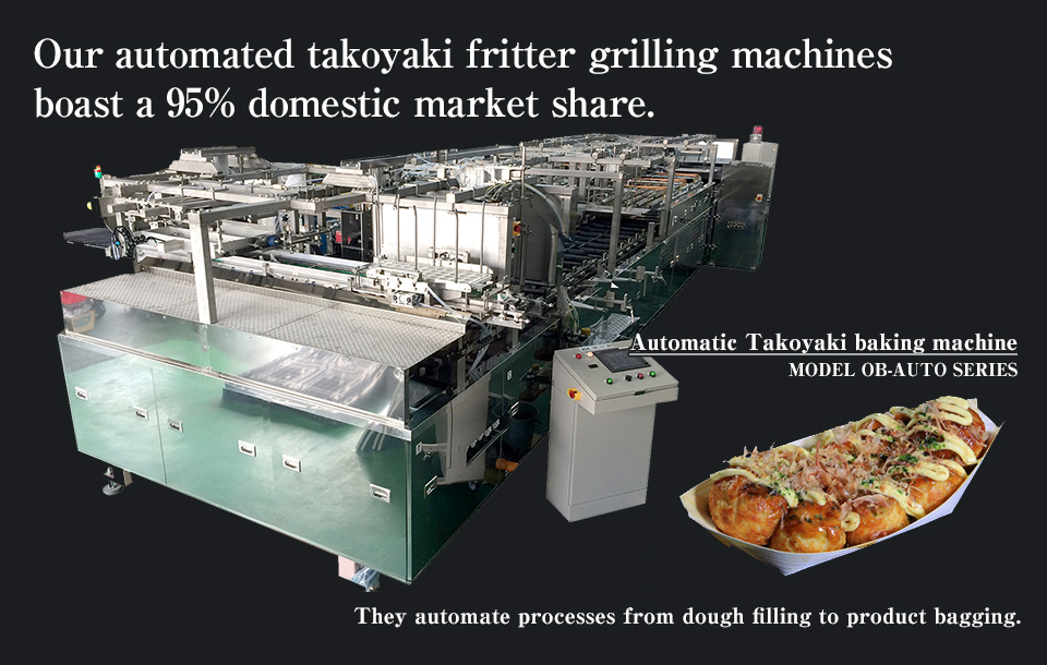 Our automated takoyaki fritter grilling machines boast a 95% domestic market share.